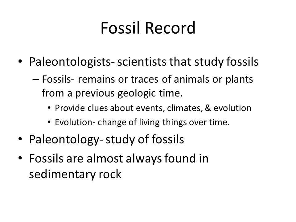 Fossil Record Paleontologists- scientists that study fossils – Fossils- remains or traces of animals or plants from a previous geologic time. Provide