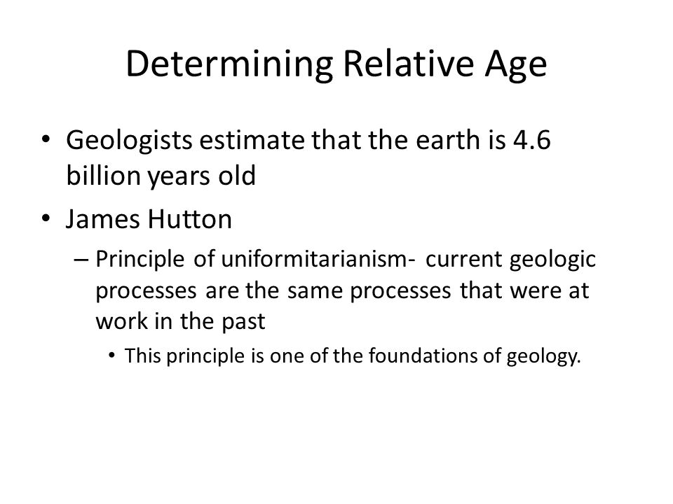 Determining Relative Age Relative age- indicates that one layer is older or younger than another layer based upon its position – Scientists can determine the order in which rock layers were formed Commonly done in sedimentary rocks