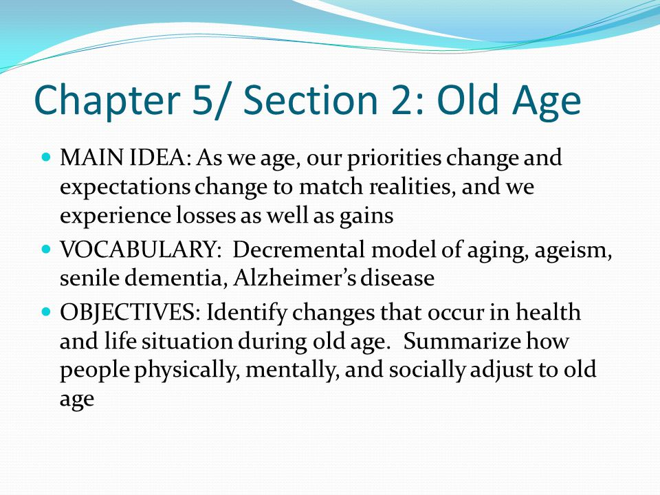 Attitudes Toward Aging Decremental Model of Aging: idea that progressive physical and mental decline are inevitable Great differences vary greatly among the elderly depending on their genetic makeup and environment Ageism: prejudice or discrimination against the elderly Misconception exists that older people are inflexible or senile.