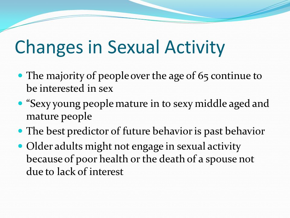 """Changes in Sexual Activity The majority of people over the age of 65 continue to be interested in sex """"Sexy young people mature in to sexy middle aged"""