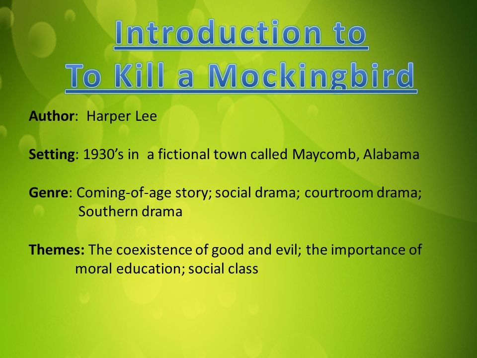 Author: Harper Lee Setting: 1930's in a fictional town called Maycomb, Alabama Genre: Coming-of-age story; social drama; courtroom drama; Southern drama Themes: The coexistence of good and evil; the importance of moral education; social class
