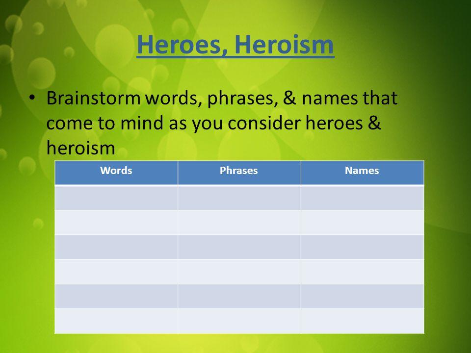 Heroes, Heroism Brainstorm words, phrases, & names that come to mind as you consider heroes & heroism WordsPhrasesNames