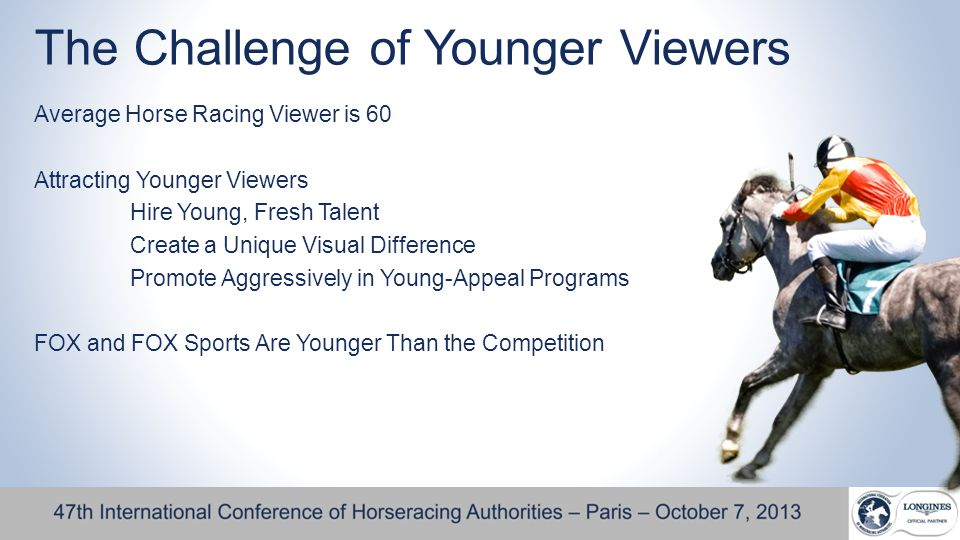 The Challenge of Younger Viewers Average Horse Racing Viewer is 60 Attracting Younger Viewers Hire Young, Fresh Talent Create a Unique Visual Difference Promote Aggressively in Young-Appeal Programs FOX and FOX Sports Are Younger Than the Competition