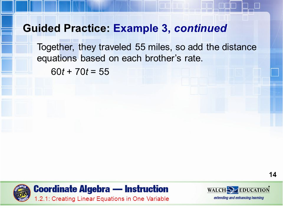 Guided Practice: Example 3, continued Together, they traveled 55 miles, so add the distance equations based on each brother's rate. 60t + 70t = 55 1.2