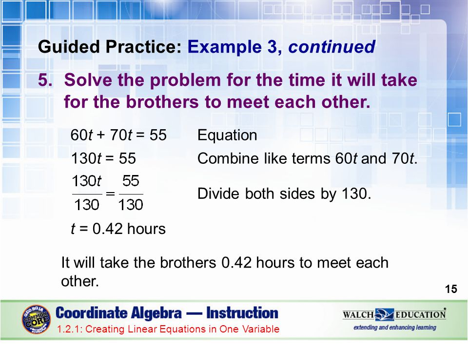Guided Practice: Example 3, continued 5.Solve the problem for the time it will take for the brothers to meet each other. It will take the brothers 0.4