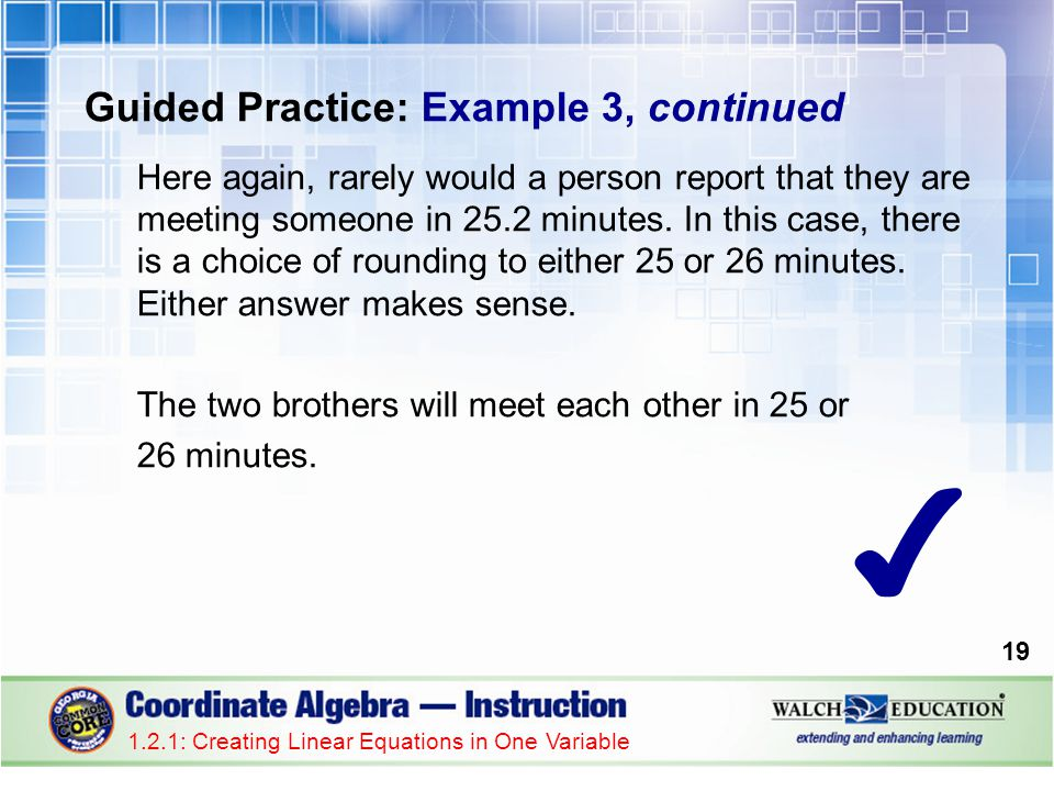 19 Guided Practice: Example 3, continued Here again, rarely would a person report that they are meeting someone in 25.2 minutes. In this case, there i