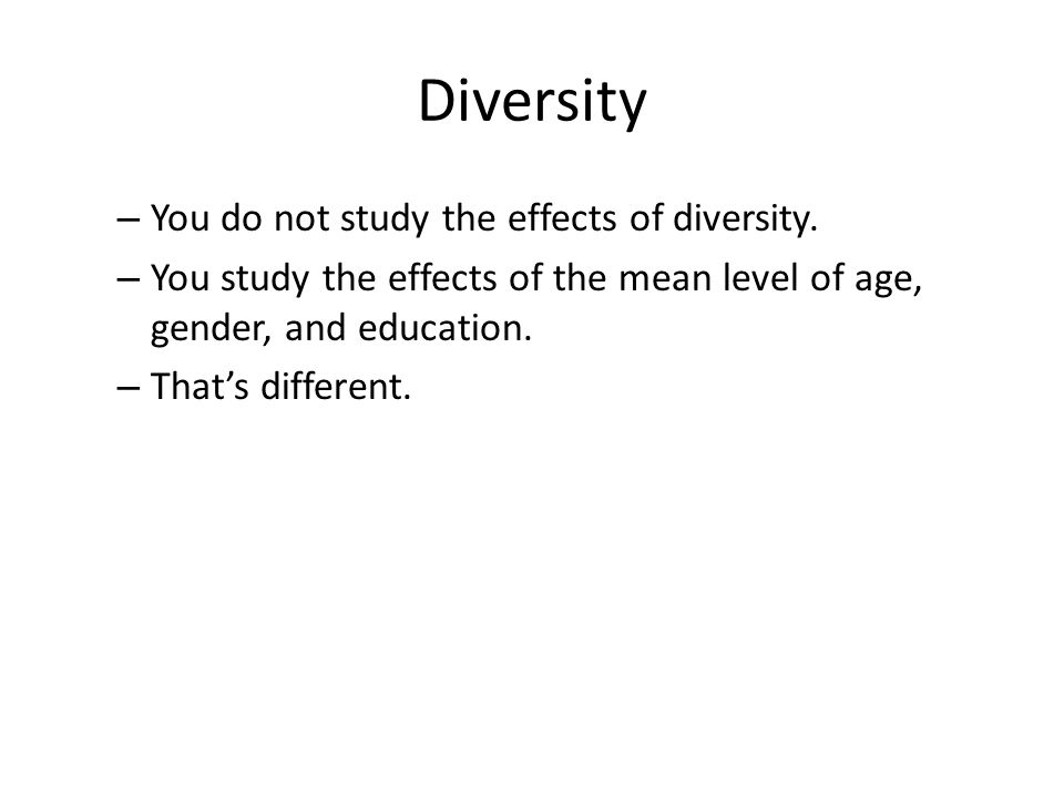 Diversity – You do not study the effects of diversity.