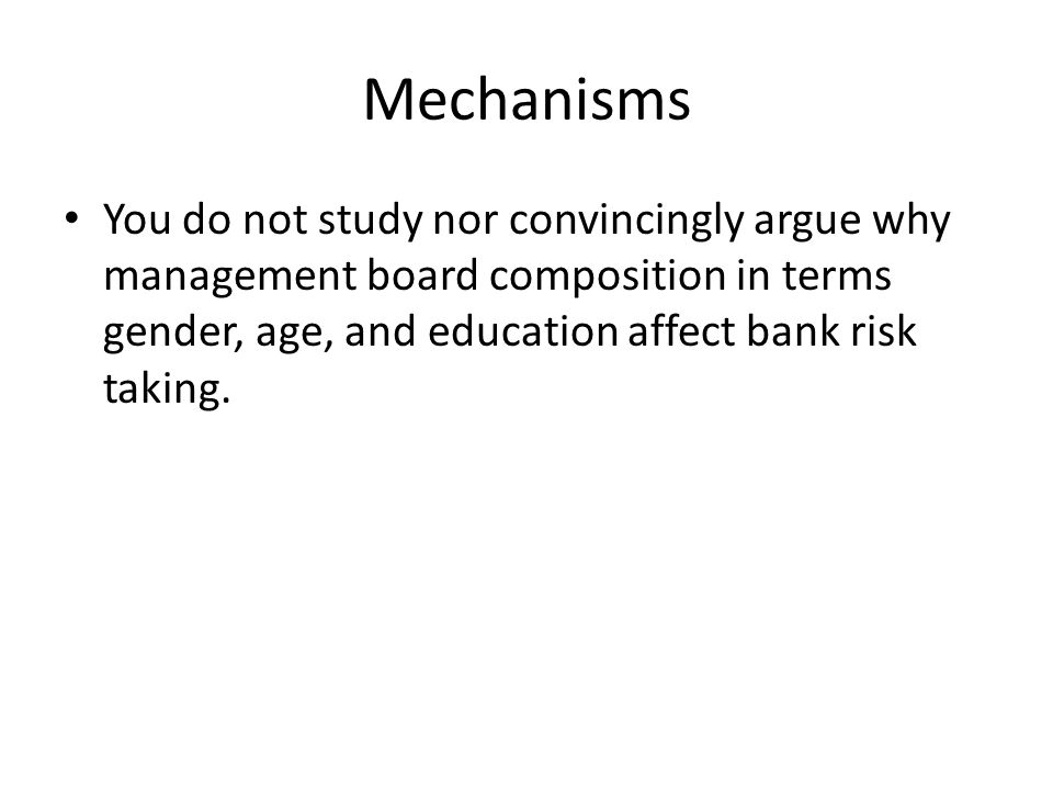 Mechanisms You do not study nor convincingly argue why management board composition in terms gender, age, and education affect bank risk taking.