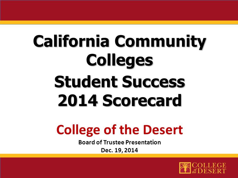 California Community Colleges Student Success 2014 Scorecard 2014 Scorecard College of the Desert Board of Trustee Presentation Dec.