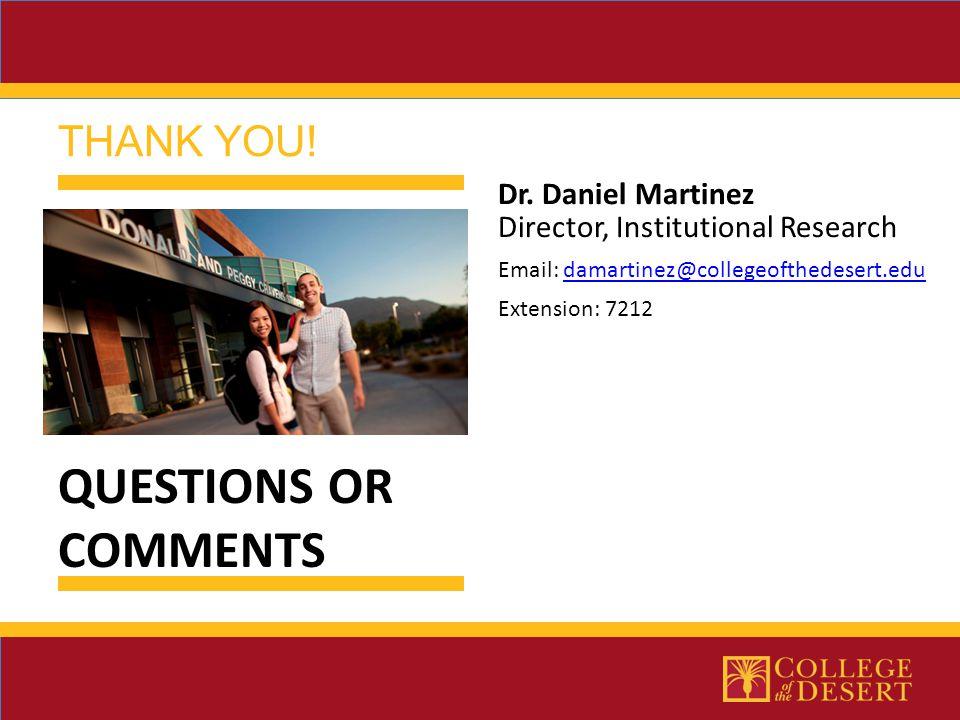 Dr. Daniel Martinez Director, Institutional Research Email: damartinez@collegeofthedesert.edudamartinez@collegeofthedesert.edu Extension: 7212 THANK Y