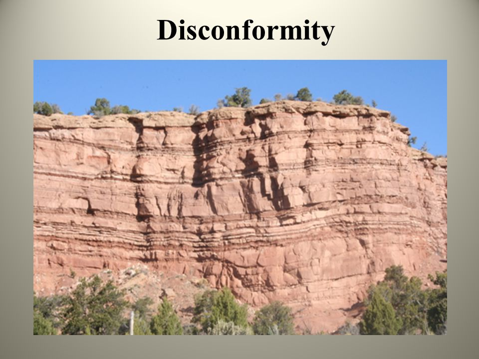 Unconformities Three types: 1) Disconformity: unconformity is parallel to layering, but there is a gap in the geologic record. (Typically erosional an