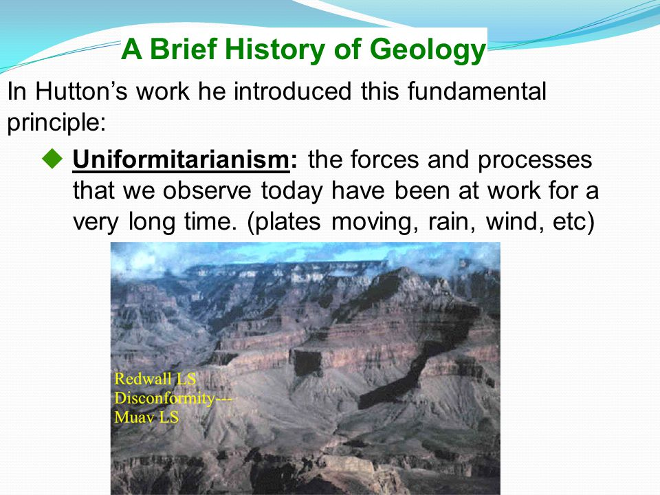 A Brief History of Geology  Uniformitarianism: the forces and processes that we observe today have been at work for a very long time. (plates moving,