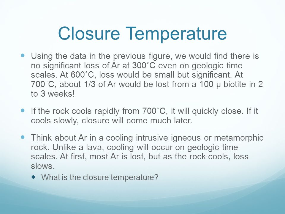 Closure Temperature Using the data in the previous figure, we would find there is no significant loss of Ar at 300˚C even on geologic time scales.