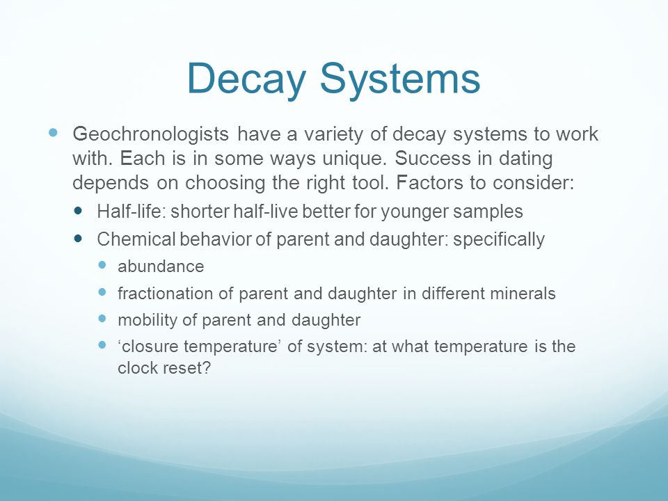 Decay Systems Geochronologists have a variety of decay systems to work with. Each is in some ways unique. Success in dating depends on choosing the ri