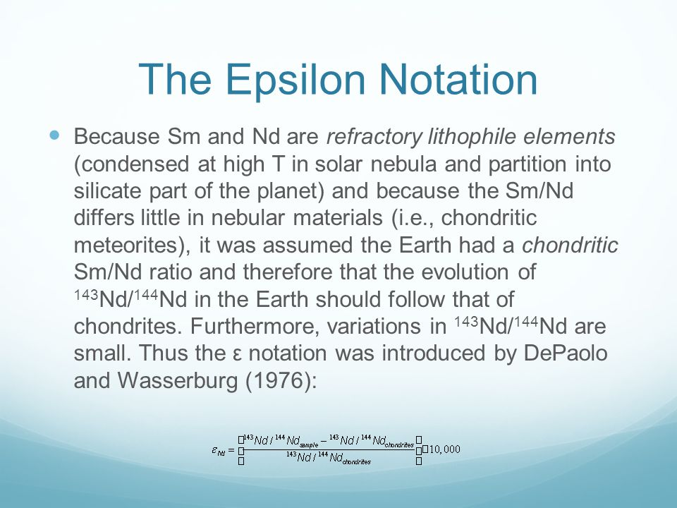 The Epsilon Notation Because Sm and Nd are refractory lithophile elements (condensed at high T in solar nebula and partition into silicate part of the planet) and because the Sm/Nd differs little in nebular materials (i.e., chondritic meteorites), it was assumed the Earth had a chondritic Sm/Nd ratio and therefore that the evolution of 143 Nd/ 144 Nd in the Earth should follow that of chondrites.