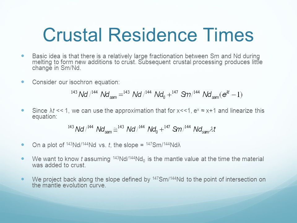 Crustal Residence Times Basic idea is that there is a relatively large fractionation between Sm and Nd during melting to form new additions to crust.