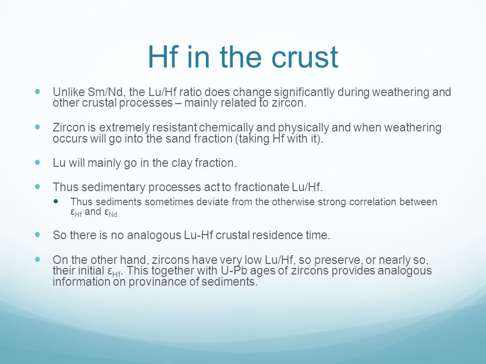Hf in the crust Unlike Sm/Nd, the Lu/Hf ratio does change significantly during weathering and other crustal processes – mainly related to zircon.