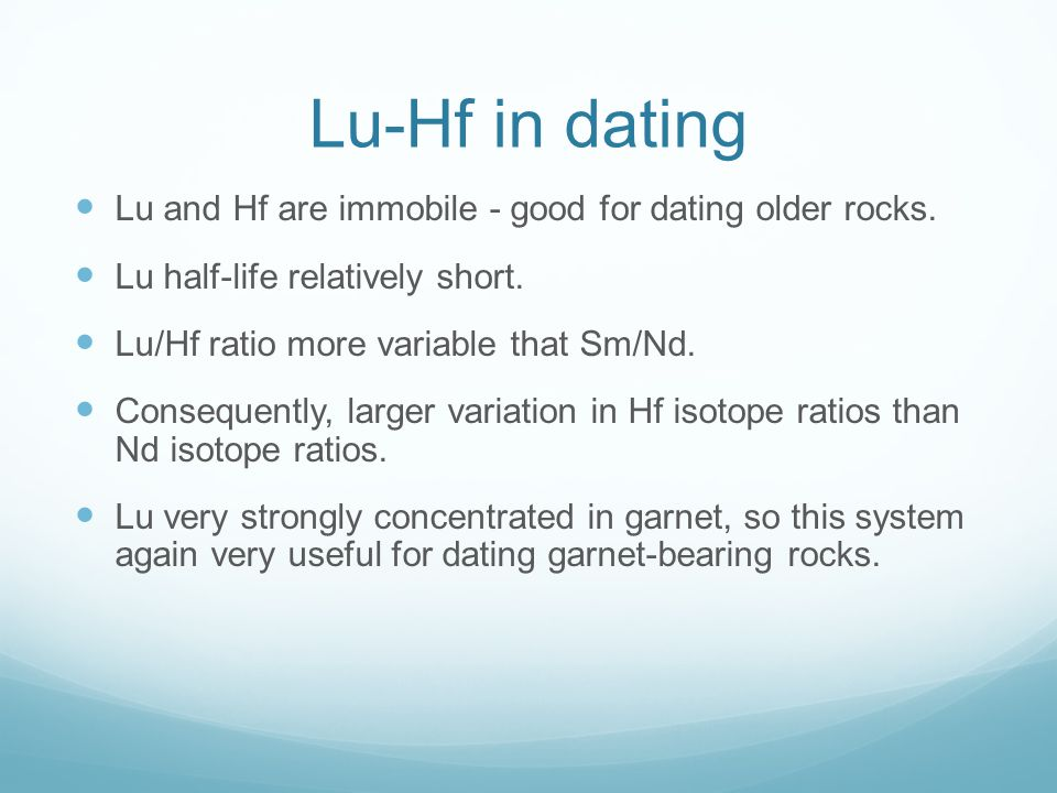 Lu-Hf in dating Lu and Hf are immobile - good for dating older rocks. Lu half-life relatively short. Lu/Hf ratio more variable that Sm/Nd. Consequentl