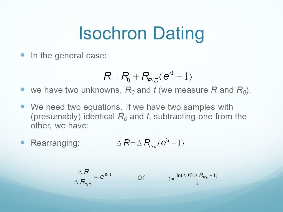 Isochron Dating In the general case: we have two unknowns, R 0 and t (we measure R and R 0 ).