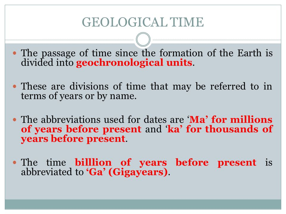 GEOLOGICAL TIME The passage of time since the formation of the Earth is divided into geochronological units. These are divisions of time that may be r
