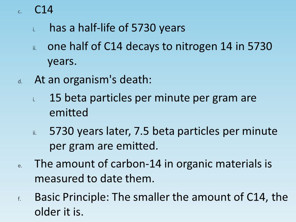 c.C14 i.has a half-life of 5730 years ii.one half of C14 decays to nitrogen 14 in 5730 years.