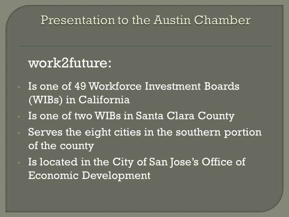 work2future: Is one of 49 Workforce Investment Boards (WIBs) in California Is one of two WIBs in Santa Clara County Serves the eight cities in the southern portion of the county Is located in the City of San Jose's Office of Economic Development