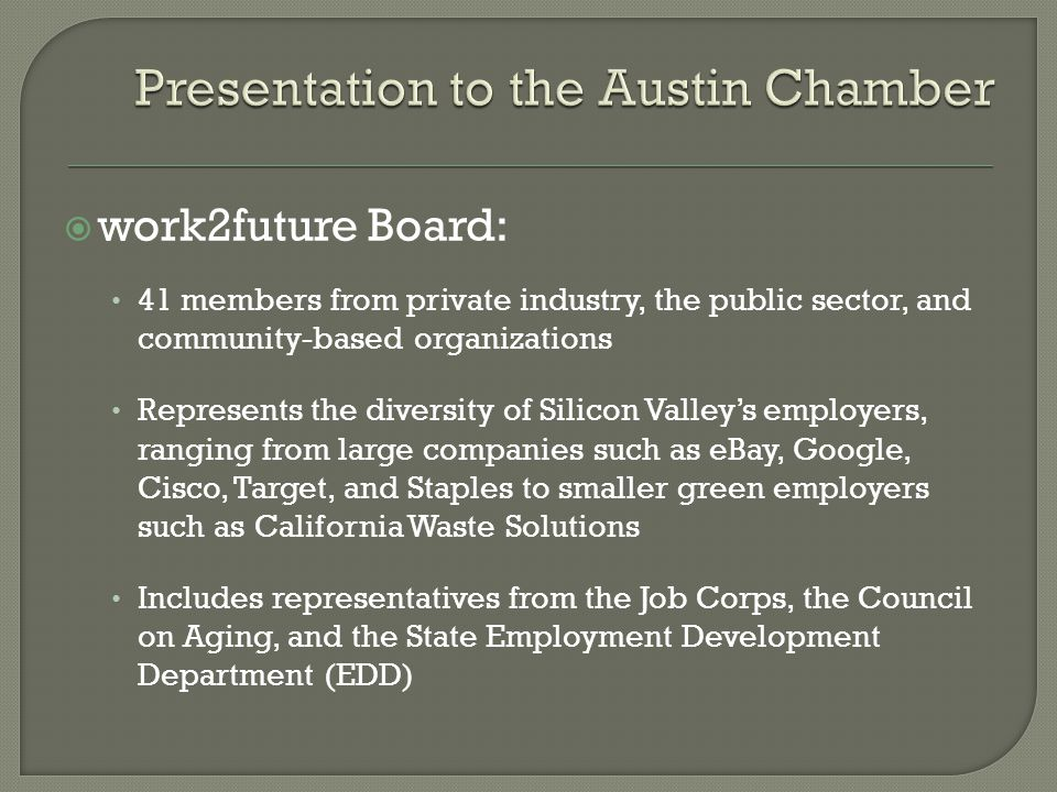  work2future Board: 41 members from private industry, the public sector, and community-based organizations Represents the diversity of Silicon Valley's employers, ranging from large companies such as eBay, Google, Cisco, Target, and Staples to smaller green employers such as California Waste Solutions Includes representatives from the Job Corps, the Council on Aging, and the State Employment Development Department (EDD)