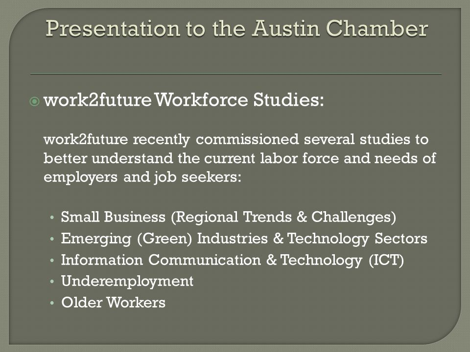  work2future Workforce Studies: work2future recently commissioned several studies to better understand the current labor force and needs of employers and job seekers: Small Business (Regional Trends & Challenges) Emerging (Green) Industries & Technology Sectors Information Communication & Technology (ICT) Underemployment Older Workers