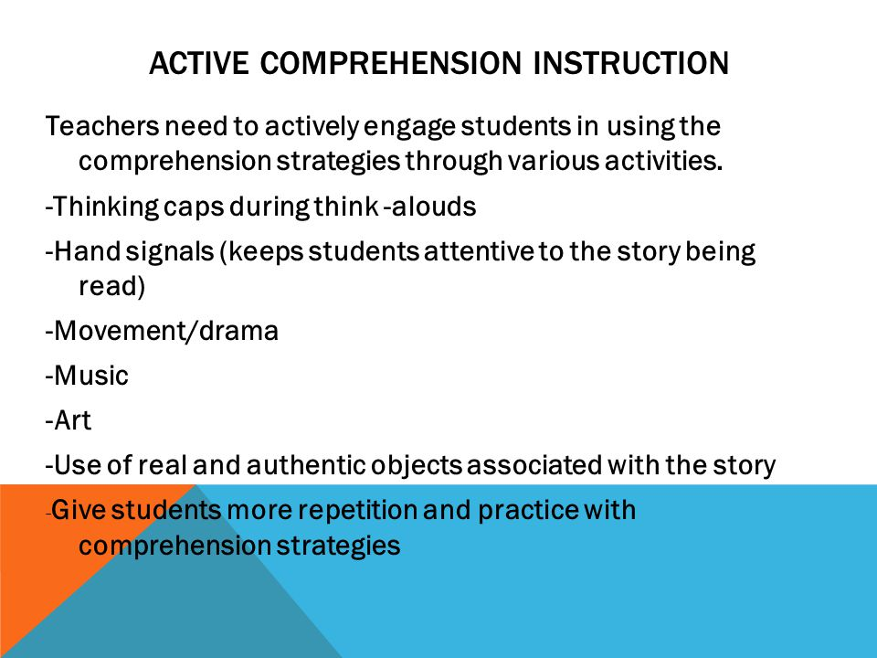 ACTIVE COMPREHENSION INSTRUCTION Teachers need to actively engage students in using the comprehension strategies through various activities.