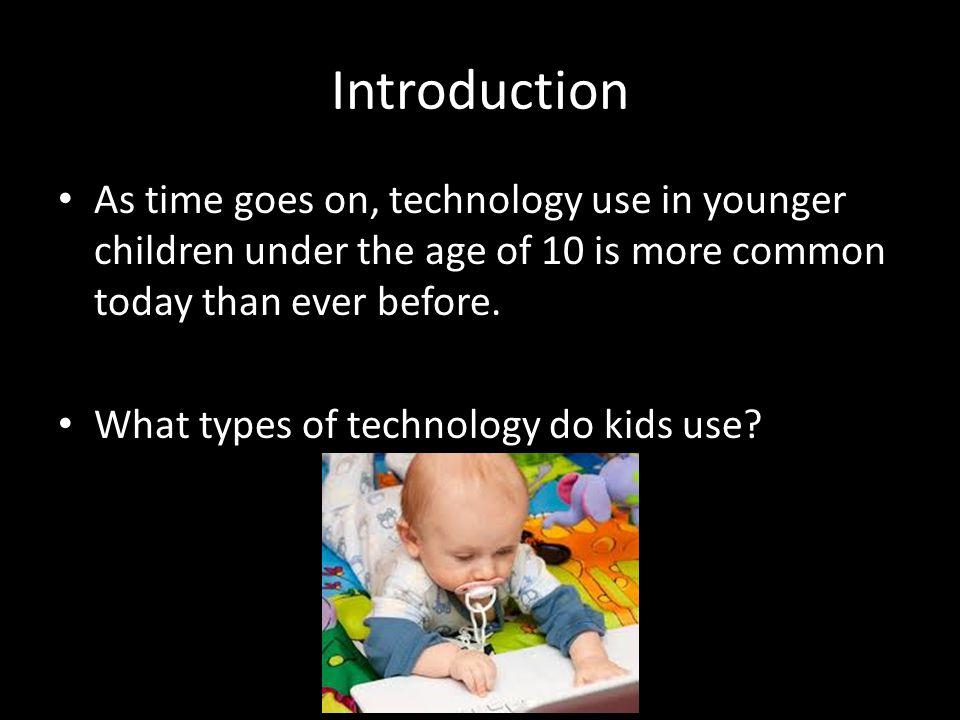 Introduction As time goes on, technology use in younger children under the age of 10 is more common today than ever before. What types of technology d