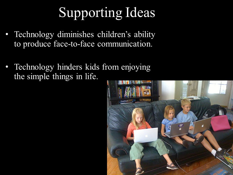 Supporting Ideas Technology diminishes children's ability to produce face-to-face communication. Technology hinders kids from enjoying the simple thin