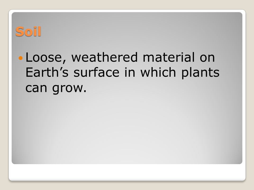 Soil Loose, weathered material on Earth's surface in which plants can grow.