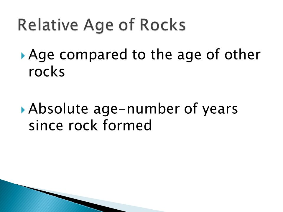  Age compared to the age of other rocks  Absolute age-number of years since rock formed