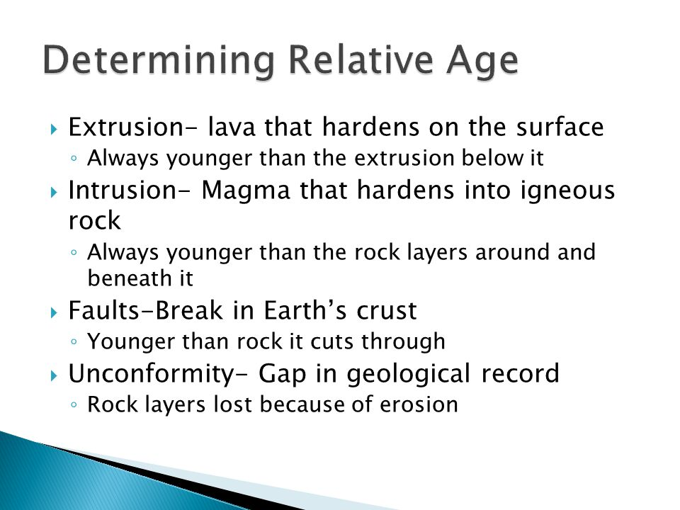  Extrusion- lava that hardens on the surface ◦ Always younger than the extrusion below it  Intrusion- Magma that hardens into igneous rock ◦ Always younger than the rock layers around and beneath it  Faults-Break in Earth's crust ◦ Younger than rock it cuts through  Unconformity- Gap in geological record ◦ Rock layers lost because of erosion