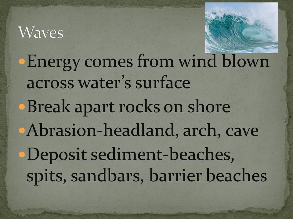 Energy comes from wind blown across water's surface Break apart rocks on shore Abrasion-headland, arch, cave Deposit sediment-beaches, spits, sandbars, barrier beaches