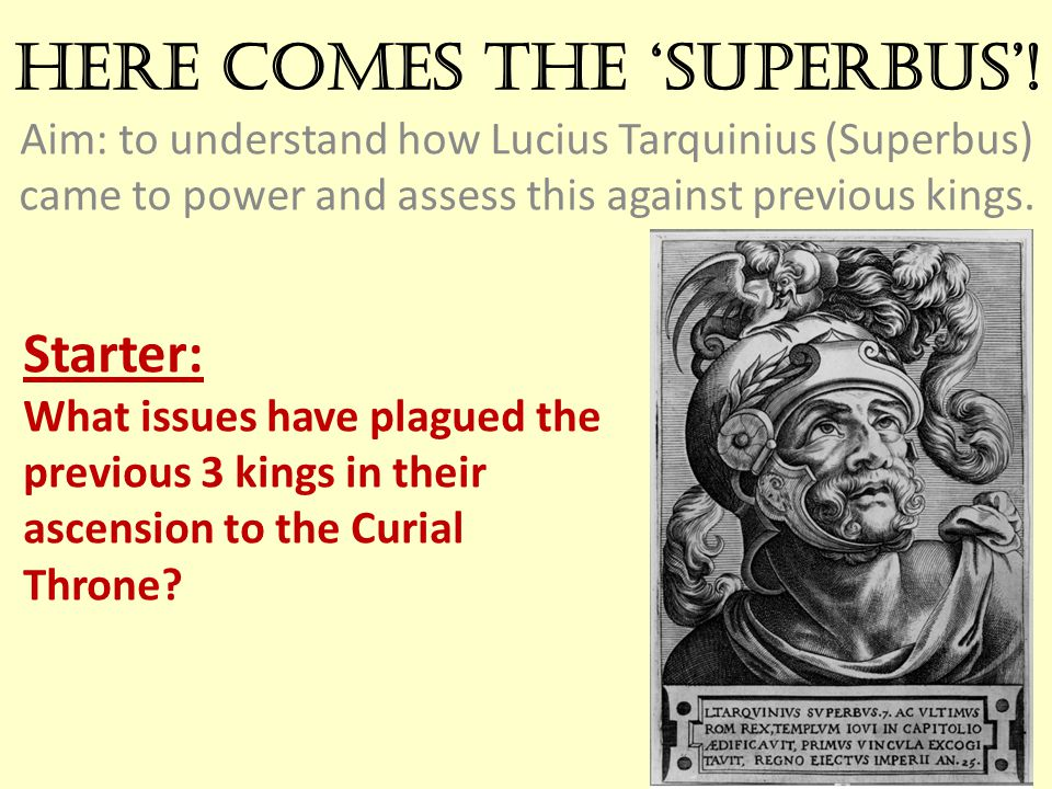 Here comes the 'Superbus'! Aim: to understand how Lucius Tarquinius (Superbus) came to power and assess this against previous kings. Starter: What iss