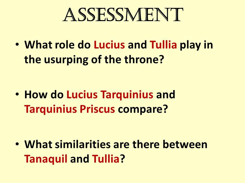 Assessment What role do Lucius and Tullia play in the usurping of the throne? How do Lucius Tarquinius and Tarquinius Priscus compare? What similariti