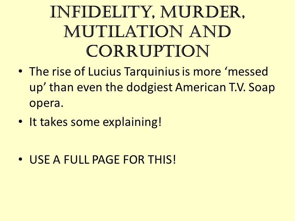 Infidelity, murder, mutilation and corruption The rise of Lucius Tarquinius is more 'messed up' than even the dodgiest American T.V. Soap opera. It ta