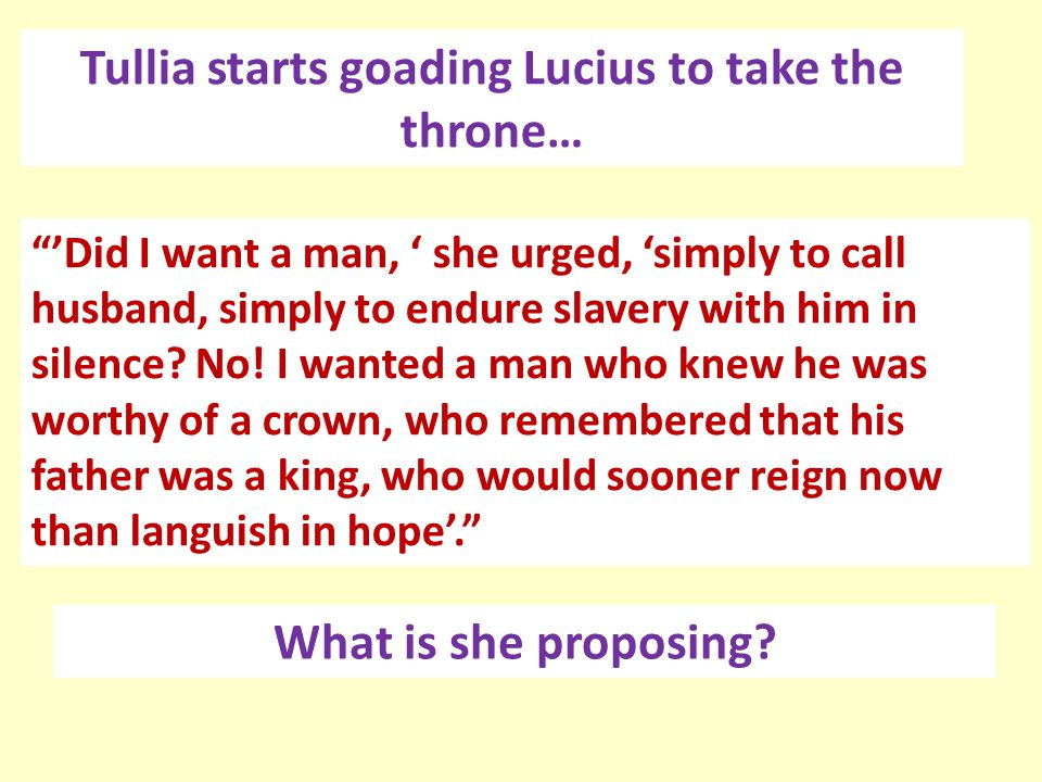 """Tullia starts goading Lucius to take the throne… """"'Did I want a man, ' she urged, 'simply to call husband, simply to endure slavery with him in silenc"""