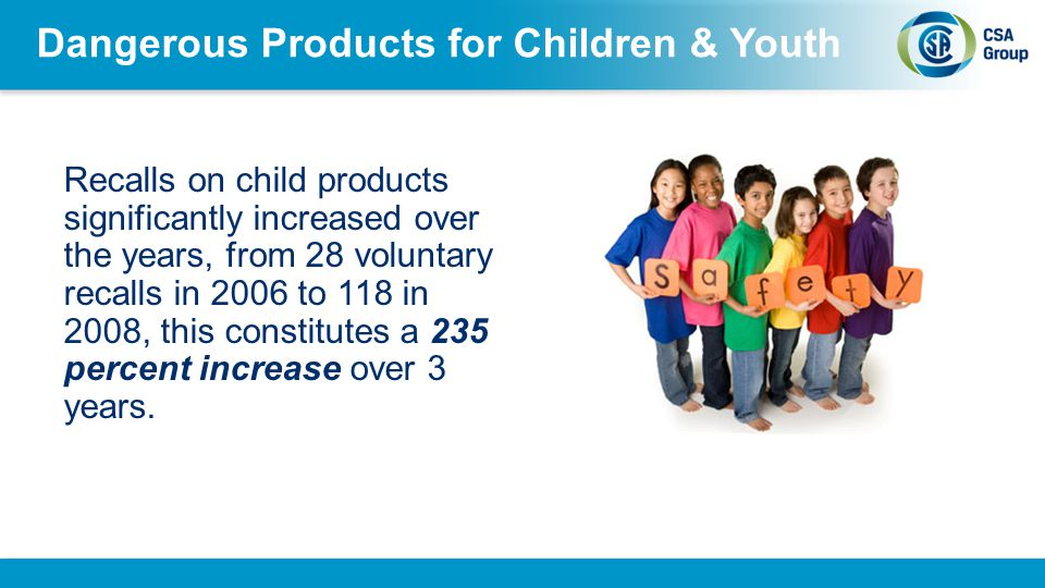 Dangerous Products for Children & Youth Recalls on child products significantly increased over the years, from 28 voluntary recalls in 2006 to 118 in 2008, this constitutes a 235 percent increase over 3 years.