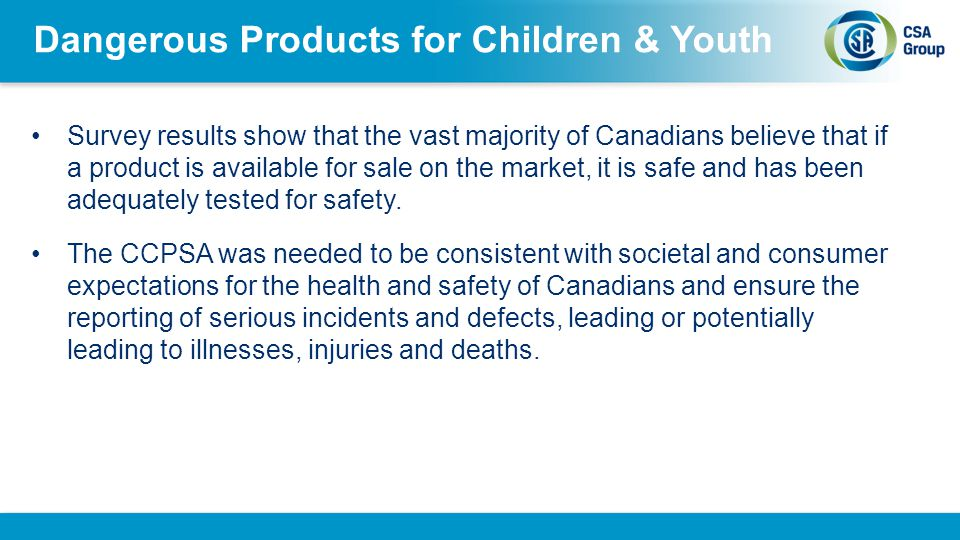 Dangerous Products for Children & Youth Survey results show that the vast majority of Canadians believe that if a product is available for sale on the market, it is safe and has been adequately tested for safety.
