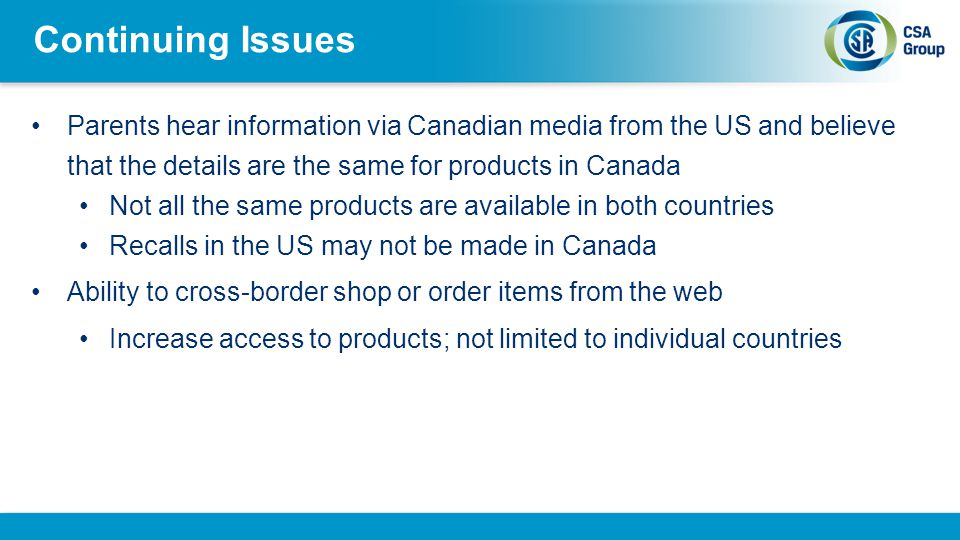 Continuing Issues Parents hear information via Canadian media from the US and believe that the details are the same for products in Canada Not all the same products are available in both countries Recalls in the US may not be made in Canada Ability to cross-border shop or order items from the web Increase access to products; not limited to individual countries