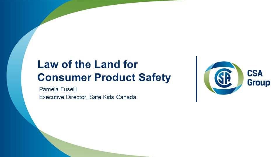 Law of the Land for Consumer Product Safety Pamela Fuselli Executive Director, Safe Kids Canada