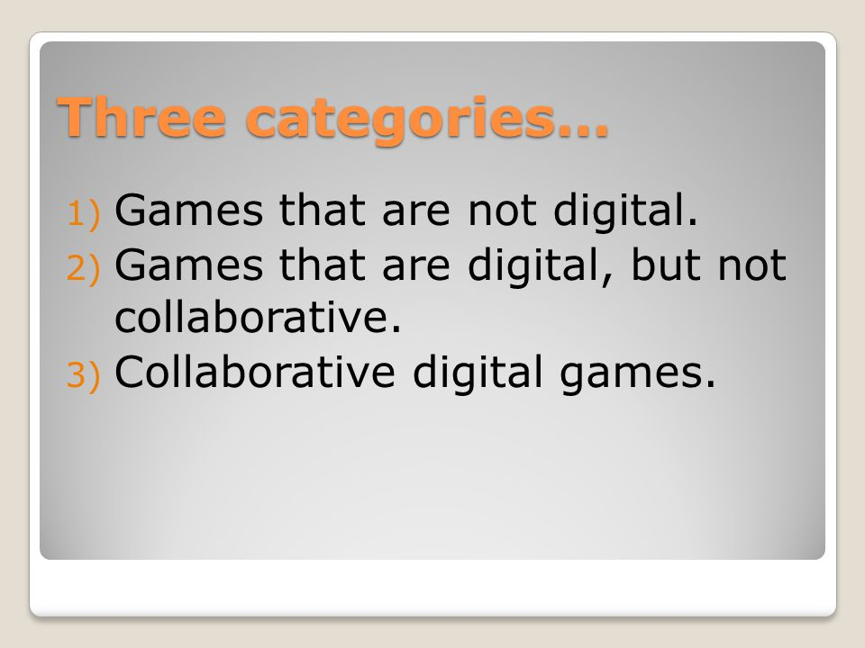 Three categories… 1) Games that are not digital. 2) Games that are digital, but not collaborative.