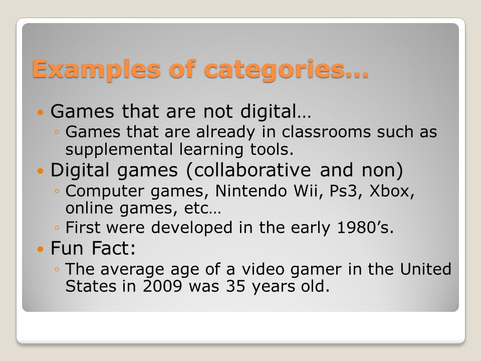 Examples of categories… Games that are not digital… ◦Games that are already in classrooms such as supplemental learning tools.