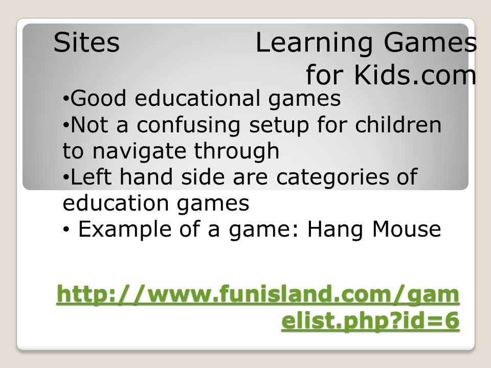 http://www.funisland.com/gam elist.php id=6 http://www.funisland.com/gam elist.php id=6 Sites Learning Games for Kids.com Good educational games Not a confusing setup for children to navigate through Left hand side are categories of education games Example of a game: Hang Mouse