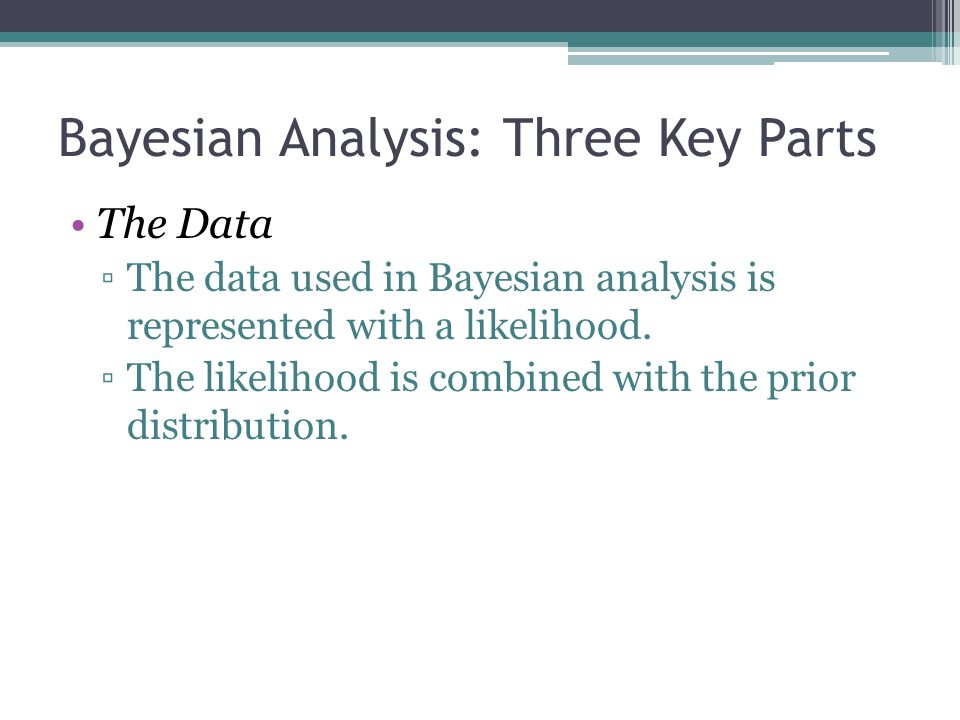 Bayesian Analysis: Three Key Parts The Data ▫The data used in Bayesian analysis is represented with a likelihood. ▫The likelihood is combined with the