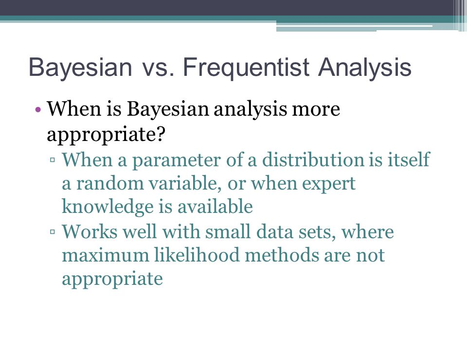 Bayesian vs. Frequentist Analysis When is Bayesian analysis more appropriate? ▫When a parameter of a distribution is itself a random variable, or when