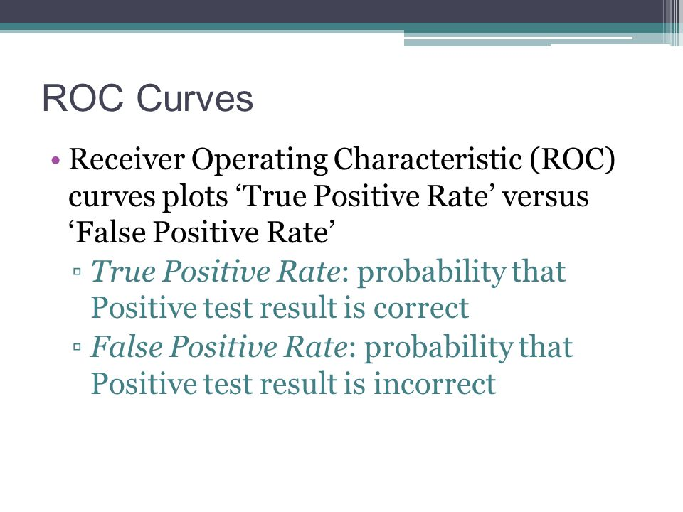 ROC Curves Receiver Operating Characteristic (ROC) curves plots 'True Positive Rate' versus 'False Positive Rate' ▫True Positive Rate: probability tha