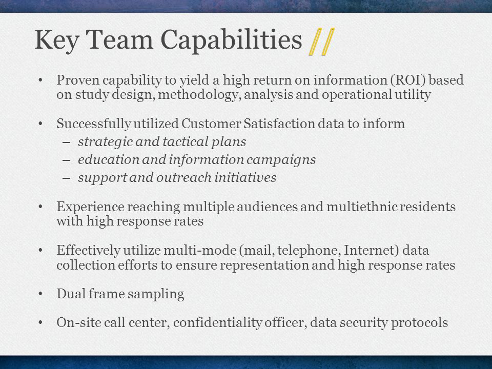 Proven capability to yield a high return on information (ROI) based on study design, methodology, analysis and operational utility Successfully utilized Customer Satisfaction data to inform – strategic and tactical plans – education and information campaigns – support and outreach initiatives Experience reaching multiple audiences and multiethnic residents with high response rates Effectively utilize multi-mode (mail, telephone, Internet) data collection efforts to ensure representation and high response rates Dual frame sampling On-site call center, confidentiality officer, data security protocols